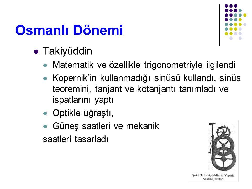 42 Osmanlı Dönemi Takiyüddin Matematik ve özellikle trigonometriyle ilgilendi Kopernik'in kullanmadığı sinüsü kullandı, sinüs teoremini, tanjant ve ko