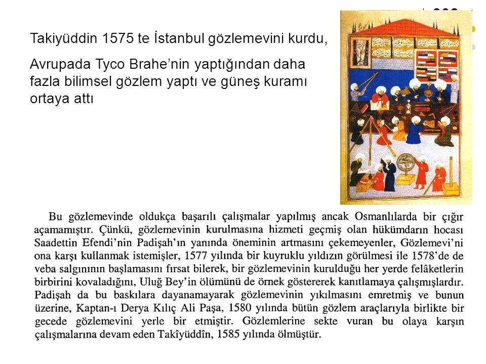 43 Takiyüddin 1575 te İstanbul gözlemevini kurdu, Avrupada Tyco Brahe'nin yaptığından daha fazla bilimsel gözlem yaptı ve güneş kuramı ortaya attı