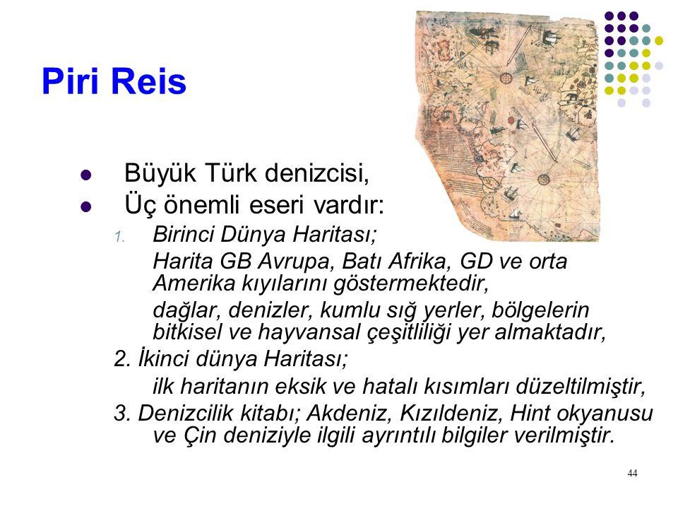 44 Piri Reis Büyük Türk denizcisi, Üç önemli eseri vardır: 1. Birinci Dünya Haritası; Harita GB Avrupa, Batı Afrika, GD ve orta Amerika kıyılarını gös