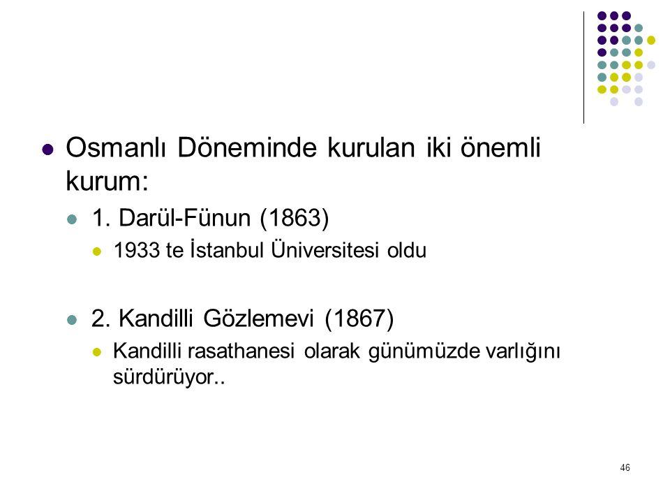 46 Osmanlı Döneminde kurulan iki önemli kurum: 1. Darül-Fünun (1863) 1933 te İstanbul Üniversitesi oldu 2. Kandilli Gözlemevi (1867) Kandilli rasathan