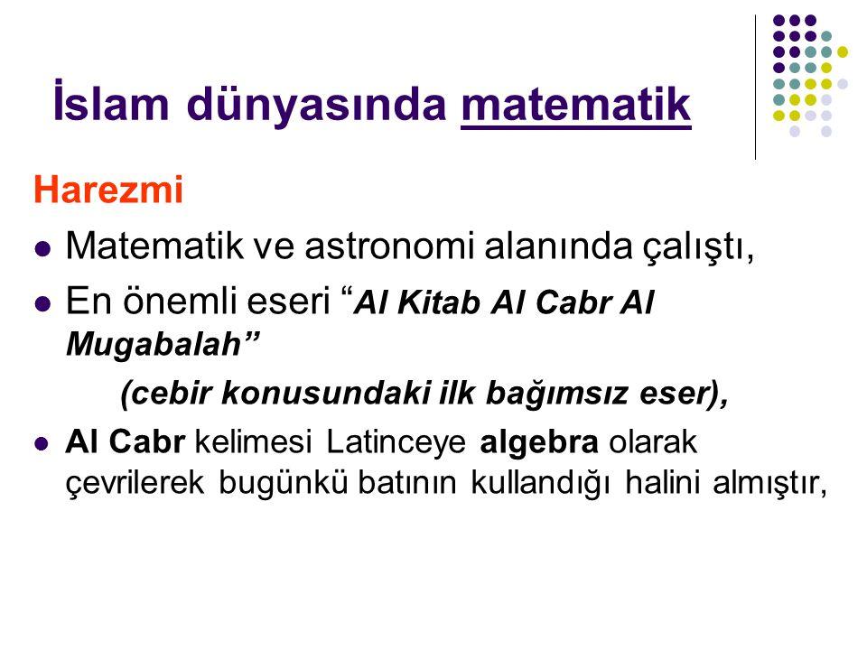 """İslam dünyasında matematik Harezmi Matematik ve astronomi alanında çalıştı, En önemli eseri """" Al Kitab Al Cabr Al Mugabalah"""" (cebir konusundaki ilk ba"""
