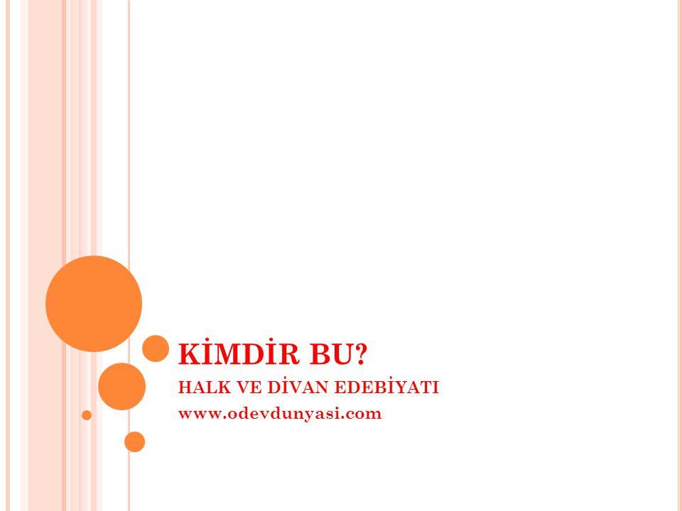 KİMDİR BU? HALK VE DİVAN EDEBİYATI www.odevdunyasi.com