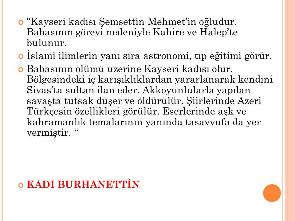 """""""Kayseri kadısı Şemsettin Mehmet'in oğludur. Babasının görevi nedeniyle Kahire ve Halep'te bulunur. İslami ilimlerin yanı sıra astronomi, tıp eğitimi"""