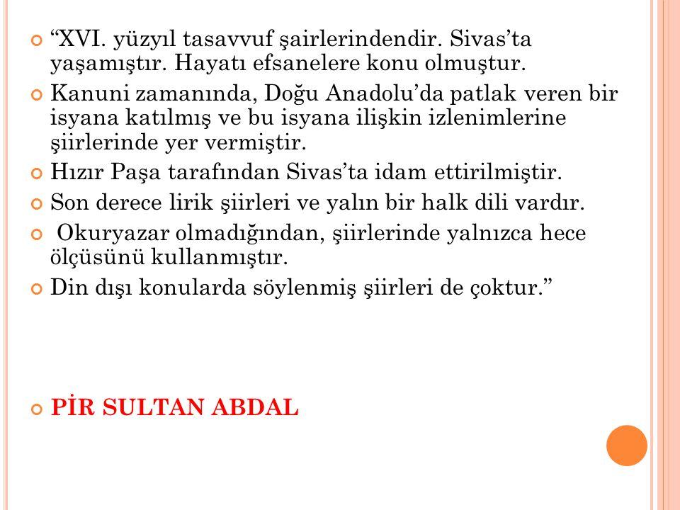 """""""XVI. yüzyıl tasavvuf şairlerindendir. Sivas'ta yaşamıştır. Hayatı efsanelere konu olmuştur. Kanuni zamanında, Doğu Anadolu'da patlak veren bir isyana"""