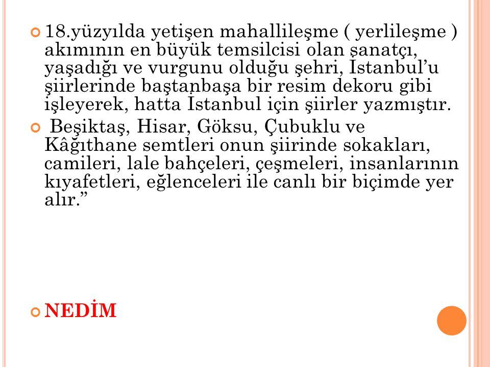 18.yüzyılda yetişen mahallileşme ( yerlileşme ) akımının en büyük temsilcisi olan sanatçı, yaşadığı ve vurgunu olduğu şehri, İstanbul'u şiirlerinde ba