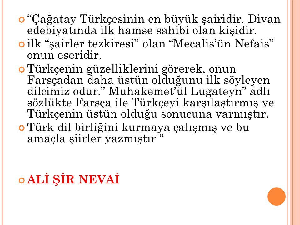 """""""Çağatay Türkçesinin en büyük şairidir. Divan edebiyatında ilk hamse sahibi olan kişidir. ilk """"şairler tezkiresi"""" olan """"Mecalis'ün Nefais"""" onun eserid"""
