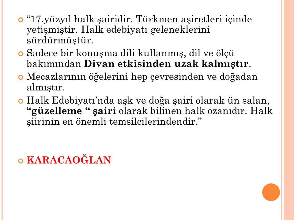 """""""17.yüzyıl halk şairidir. Türkmen aşiretleri içinde yetişmiştir. Halk edebiyatı geleneklerini sürdürmüştür. Sadece bir konuşma dili kullanmış, dil ve"""