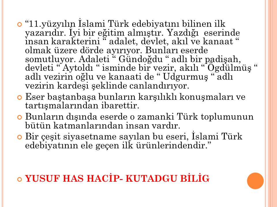 """""""11.yüzyılın İslami Türk edebiyatını bilinen ilk yazarıdır. İyi bir eğitim almıştır. Yazdığı eserinde insan karakterini """" adalet, devlet, akıl ve kana"""
