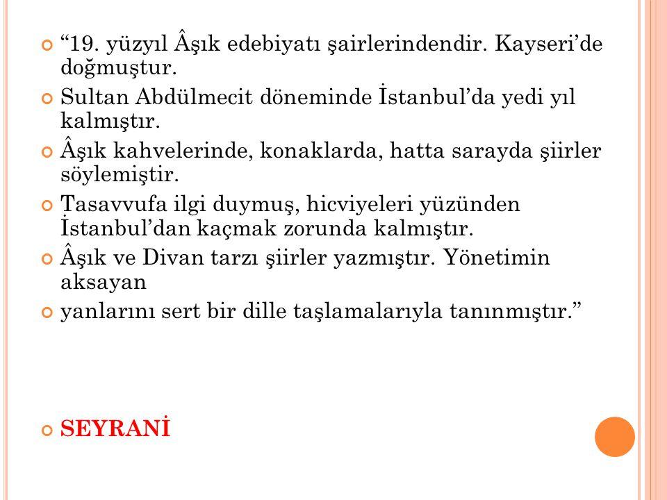 """""""19. yüzyıl Âşık edebiyatı şairlerindendir. Kayseri'de doğmuştur. Sultan Abdülmecit döneminde İstanbul'da yedi yıl kalmıştır. Âşık kahvelerinde, konak"""