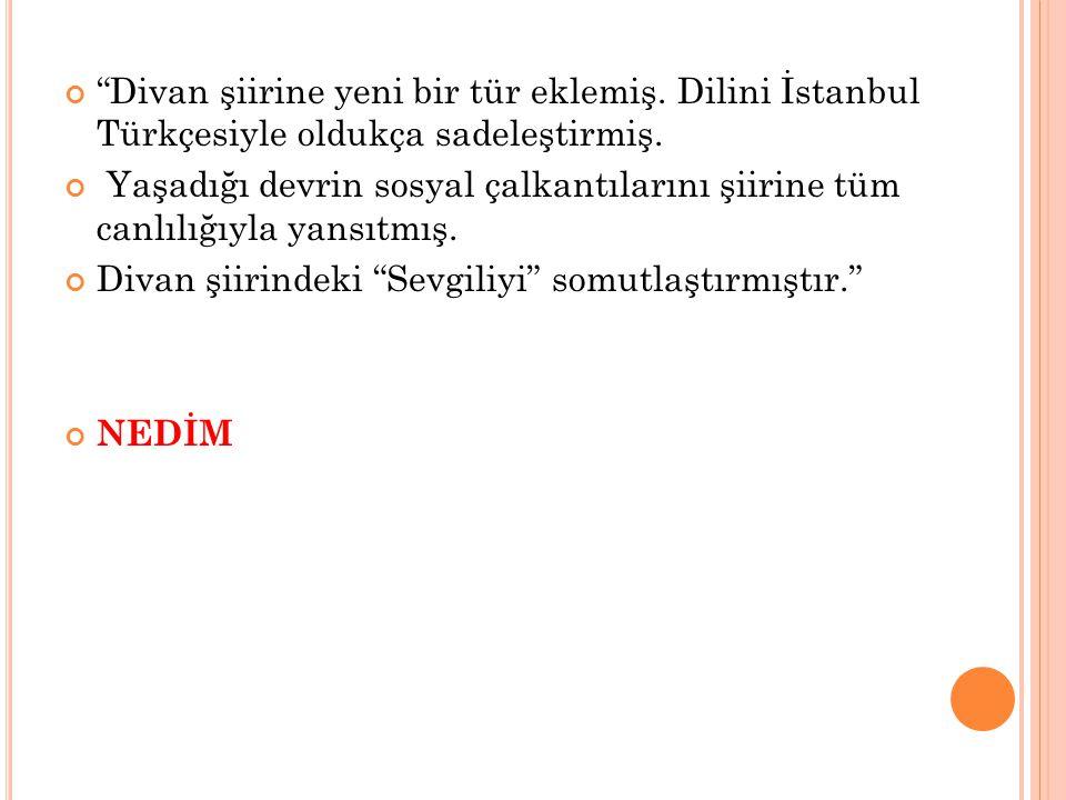 """""""Divan şiirine yeni bir tür eklemiş. Dilini İstanbul Türkçesiyle oldukça sadeleştirmiş. Yaşadığı devrin sosyal çalkantılarını şiirine tüm canlılığıyla"""