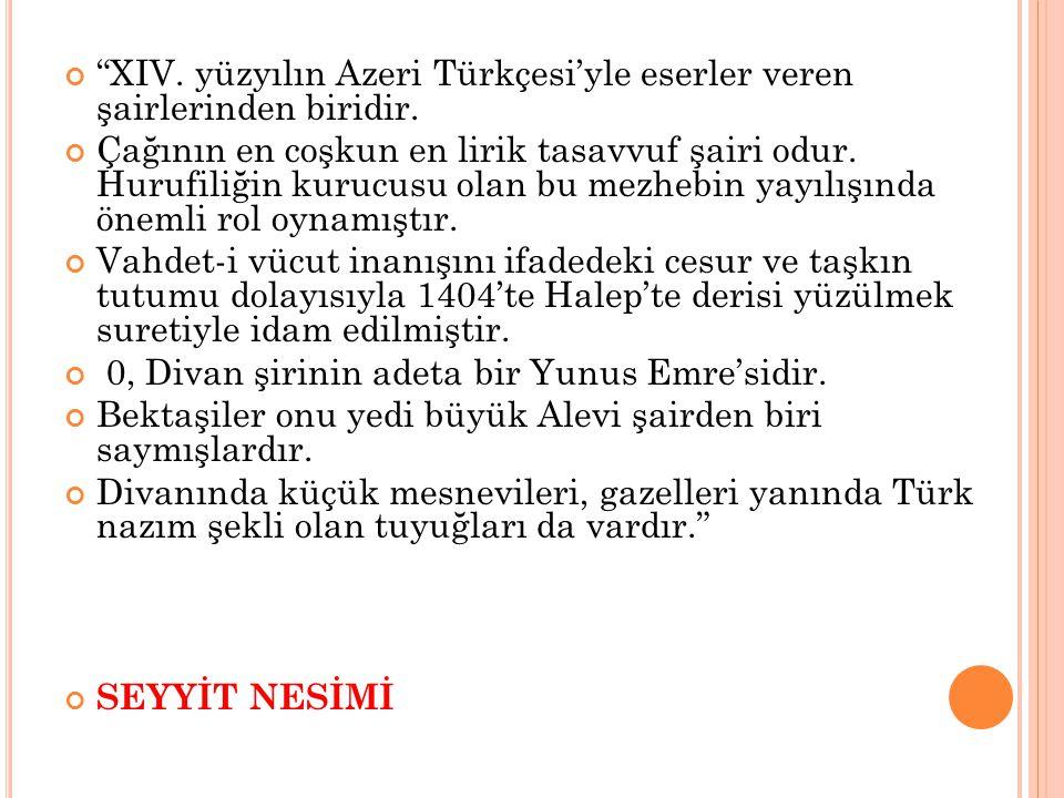 """""""XIV. yüzyılın Azeri Türkçesi'yle eserler veren şairlerinden biridir. Çağının en coşkun en lirik tasavvuf şairi odur. Hurufiliğin kurucusu olan bu mez"""