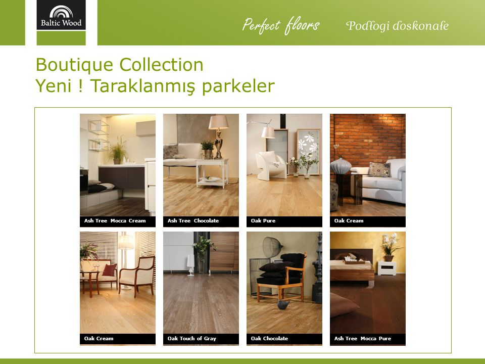Boutique Collection Yeni ! Taraklanmış parkeler Ash Tree Mocca CreamAsh Tree Chocolate Ash Tree Mocca PureOak Touch of GrayOak Cream Oak Pure Oak Choc