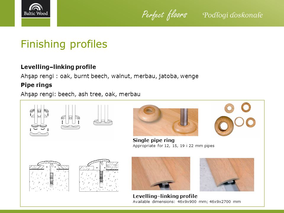 Finishing profiles Levelling–linking profile Ahşap rengi : oak, burnt beech, walnut, merbau, jatoba, wenge Pipe rings Ahşap rengi: beech, ash tree, oa