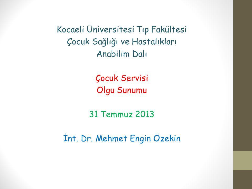 Kocaeli Üniversitesi Tıp Fakültesi Çocuk Sağlığı ve Hastalıkları Anabilim Dalı Çocuk Servisi Olgu Sunumu 31 Temmuz 2013 İnt. Dr. Mehmet Engin Özekin