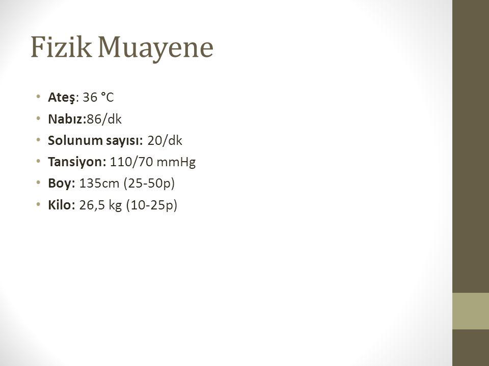 Fizik Muayene Ateş: 36 °C Nabız:86/dk Solunum sayısı: 20/dk Tansiyon: 110/70 mmHg Boy: 135cm (25-50p) Kilo: 26,5 kg (10-25p)