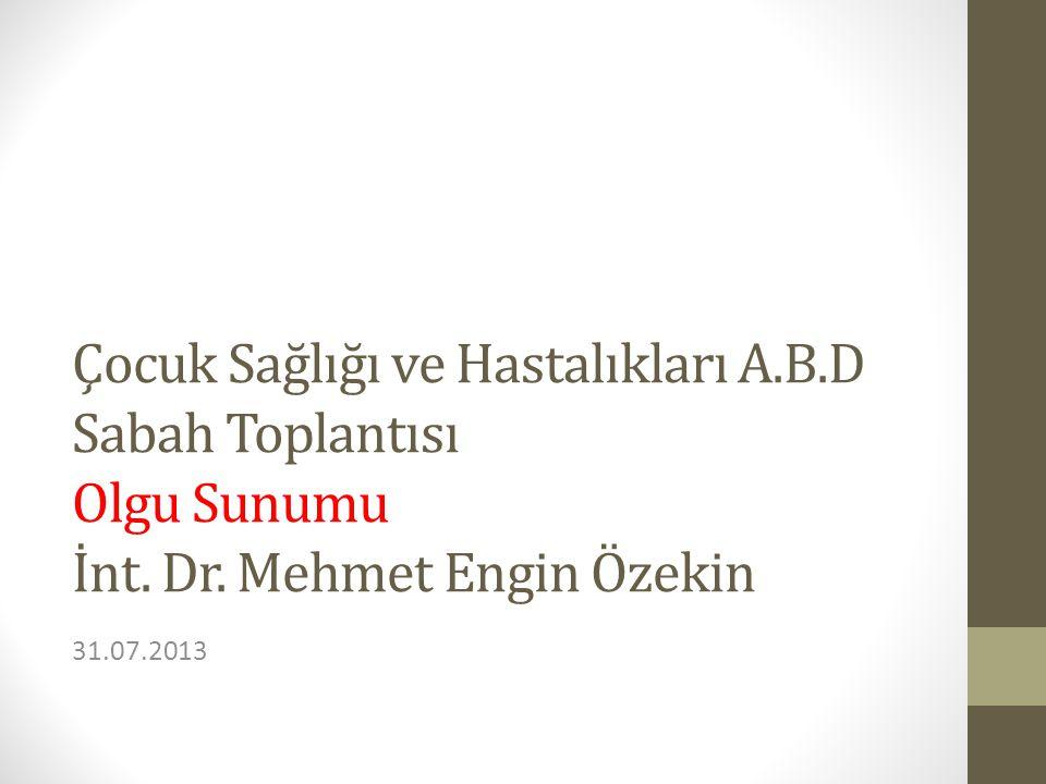 Çocuk Sağlığı ve Hastalıkları A.B.D Sabah Toplantısı Olgu Sunumu İnt. Dr. Mehmet Engin Özekin 31.07.2013