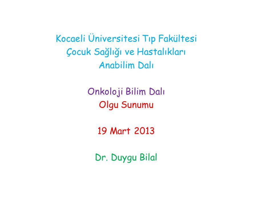 Kocaeli Üniversitesi Tıp Fakültesi Çocuk Sağlığı ve Hastalıkları Anabilim Dalı Onkoloji Bilim Dalı Olgu Sunumu 19 Mart 2013 Dr. Duygu Bilal