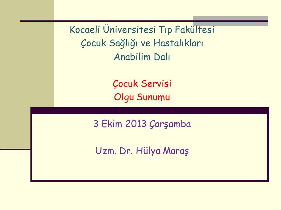 Kocaeli Üniversitesi Tıp Fakültesi Çocuk Sağlığı ve Hastalıkları Anabilim Dalı Çocuk Servisi Olgu Sunumu 3 Ekim 2013 Çarşamba Uzm. Dr. Hülya Maraş
