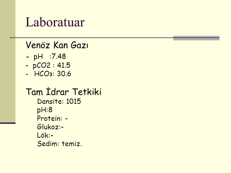 Laboratuar Venöz Kan Gazı - pH :7.48 - pCO2 : 41.5 - HCOз: 30.6 Tam İdrar Tetkiki Dansite: 1015 pH:8 Protein: - Glukoz:- Lök:- Sedim: temiz.