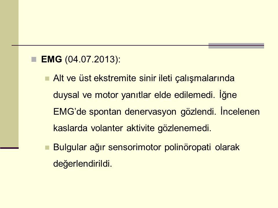 EMG (04.07.2013): Alt ve üst ekstremite sinir ileti çalışmalarında duysal ve motor yanıtlar elde edilemedi. İğne EMG'de spontan denervasyon gözlendi.