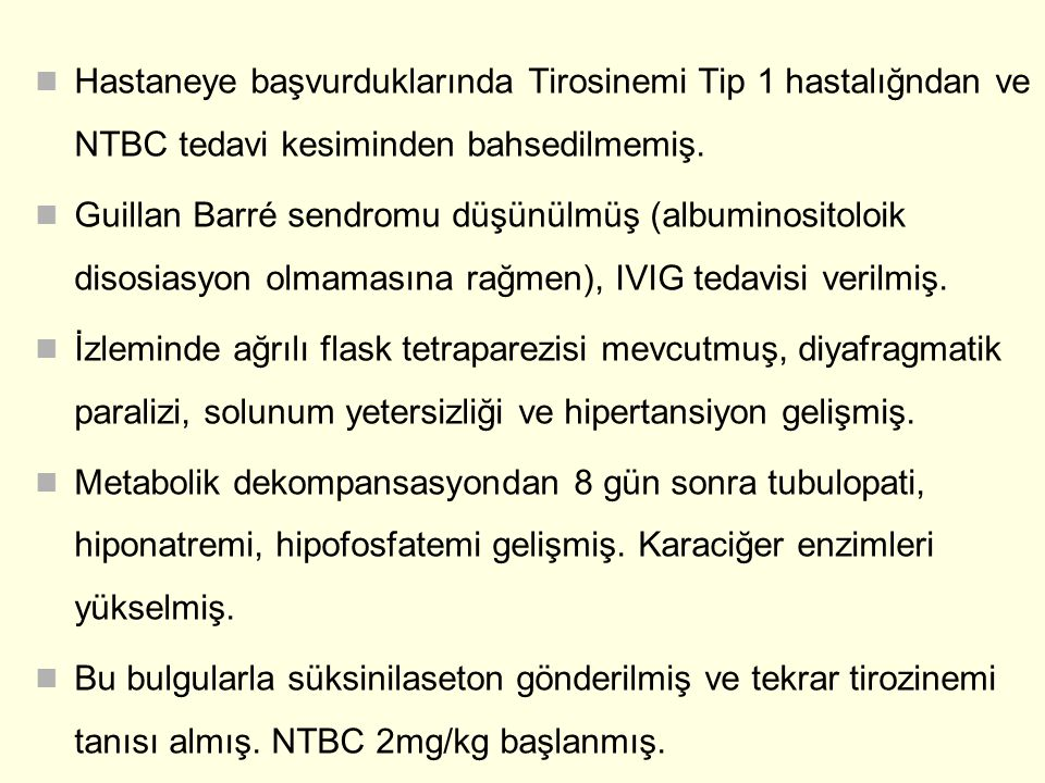 Hastaneye başvurduklarında Tirosinemi Tip 1 hastalığndan ve NTBC tedavi kesiminden bahsedilmemiş. Guillan Barré sendromu düşünülmüş (albuminositoloik