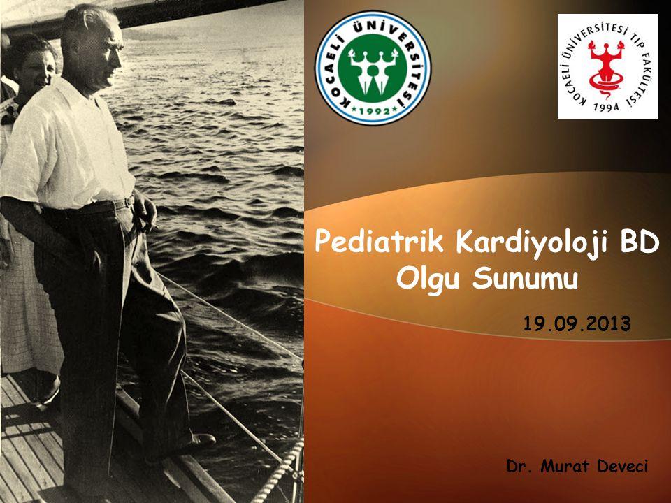 Pediatrik Kardiyoloji BD Olgu Sunumu 19.09.2013 Dr. Murat Deveci