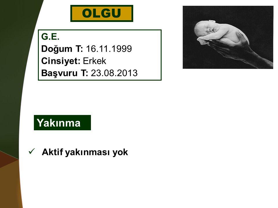 OLGU G.E. Doğum T: 16.11.1999 Cinsiyet: Erkek Başvuru T: 23.08.2013 Yakınma Aktif yakınması yok