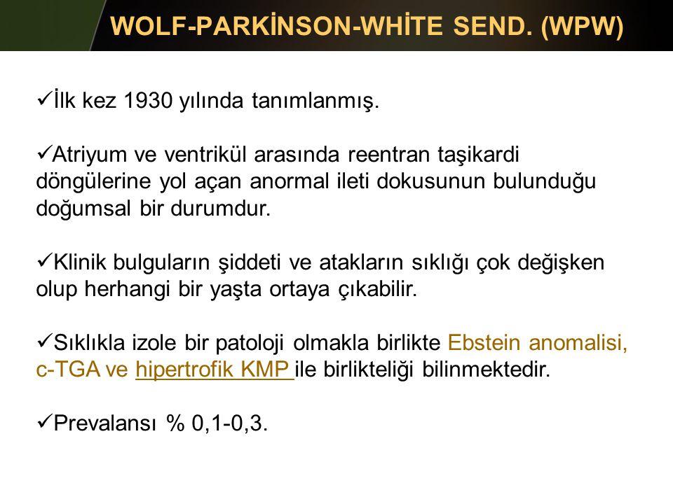 WOLF-PARKİNSON-WHİTE SEND. (WPW) İlk kez 1930 yılında tanımlanmış. Atriyum ve ventrikül arasında reentran taşikardi döngülerine yol açan anormal ileti