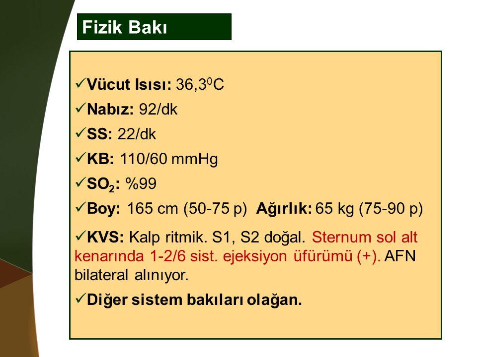 Fizik Bakı Vücut Isısı: 36,3 0 C Nabız: 92/dk SS: 22/dk KB: 110/60 mmHg SO 2 : %99 Boy: 165 cm (50-75 p) Ağırlık: 65 kg (75-90 p) KVS: Kalp ritmik. S1