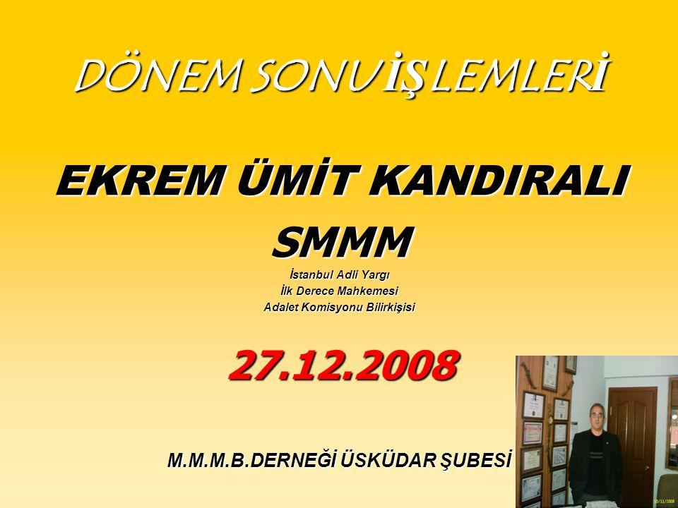 DÖNEM SONU İŞLEMLERİ EKREM ÜMİT KANDIRALI SMMM İstanbul Adli Yargı İlk Derece Mahkemesi Adalet Komisyonu Bilirkişisi 27.12.2008 M.M.M.B.DERNEĞİ ÜSKÜDAR ŞUBESİ