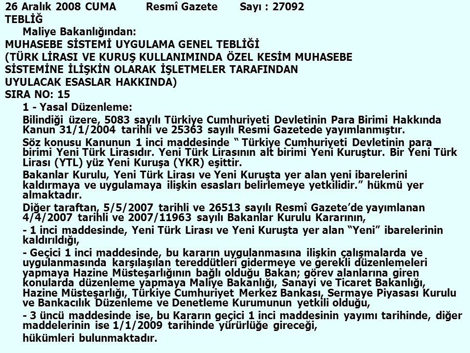 40 26 Aralık 2008 CUMAResmî GazeteSayı : 27092 TEBLİĞ Maliye Bakanlığından: MUHASEBE SİSTEMİ UYGULAMA GENEL TEBLİĞİ (TÜRK LİRASI VE KURUŞ KULLANIMINDA ÖZEL KESİM MUHASEBE SİSTEMİNE İLİŞKİN OLARAK İŞLETMELER TARAFINDAN UYULACAK ESASLAR HAKKINDA) SIRA NO: 15 1 - Yasal Düzenleme: Bilindiği üzere, 5083 sayılı Türkiye Cumhuriyeti Devletinin Para Birimi Hakkında Kanun 31/1/2004 tarihli ve 25363 sayılı Resmi Gazetede yayımlanmıştır.