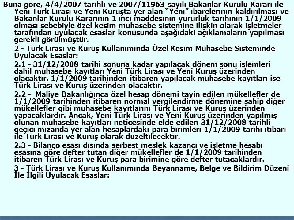 41 Buna göre, 4/4/2007 tarihli ve 2007/11963 sayılı Bakanlar Kurulu Kararı ile Yeni Türk Lirası ve Yeni Kuruşta yer alan Yeni ibarelerinin kaldırılması ve Bakanlar Kurulu Kararının 1 inci maddesinin yürürlük tarihinin 1/1/2009 olması sebebiyle özel kesim muhasebe sistemine ilişkin olarak işletmeler tarafından uyulacak esaslar konusunda aşağıdaki açıklamaların yapılması gerekli görülmüştür.