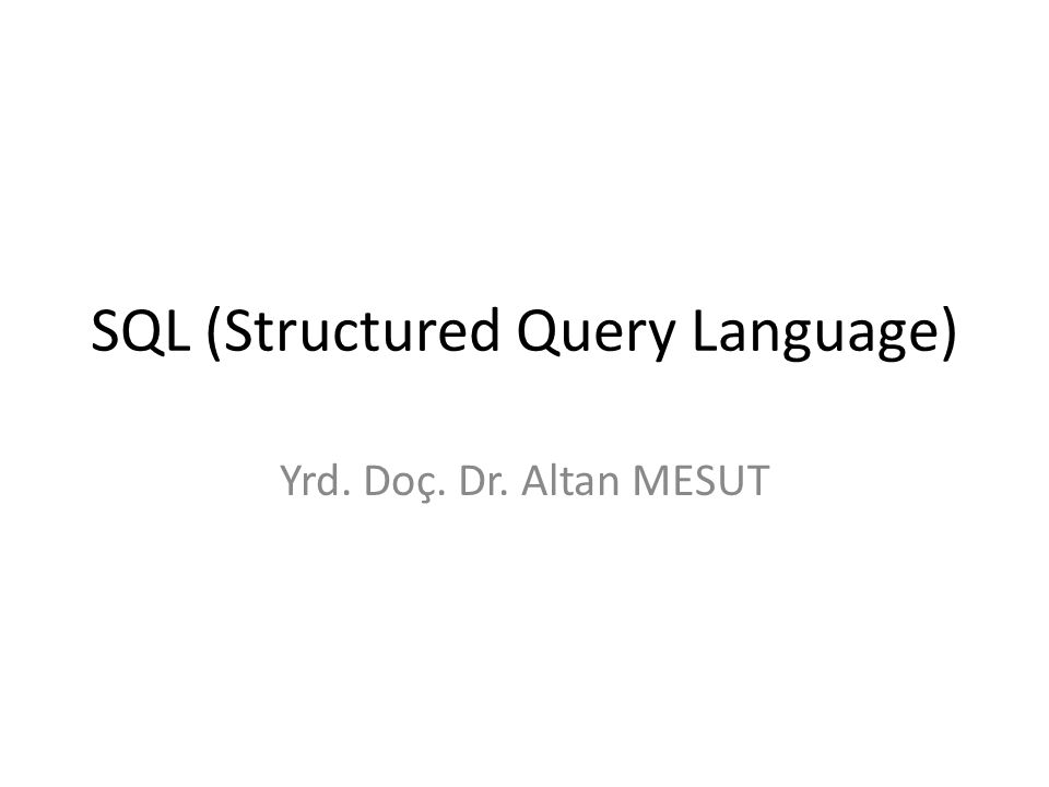 SQL (Structured Query Language) Yrd. Doç. Dr. Altan MESUT