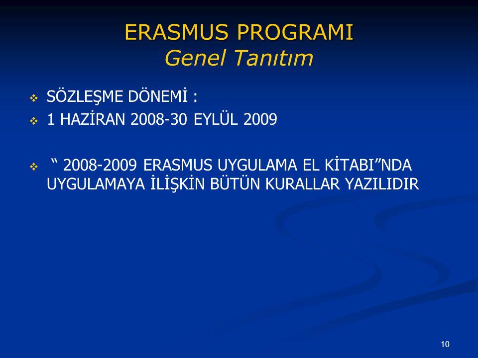 10 ERASMUS PROGRAMI ERASMUS PROGRAMI Genel Tanıtım   SÖZLEŞME DÖNEMİ :   1 HAZİRAN 2008-30 EYLÜL 2009   2008-2009 ERASMUS UYGULAMA EL KİTABI NDA UYGULAMAYA İLİŞKİN BÜTÜN KURALLAR YAZILIDIR
