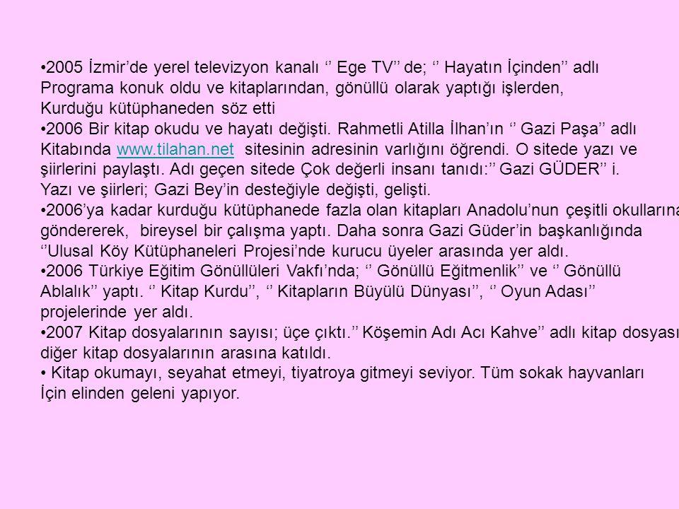 2005 İzmir'de yerel televizyon kanalı '' Ege TV'' de; '' Hayatın İçinden'' adlı Programa konuk oldu ve kitaplarından, gönüllü olarak yaptığı işlerden,
