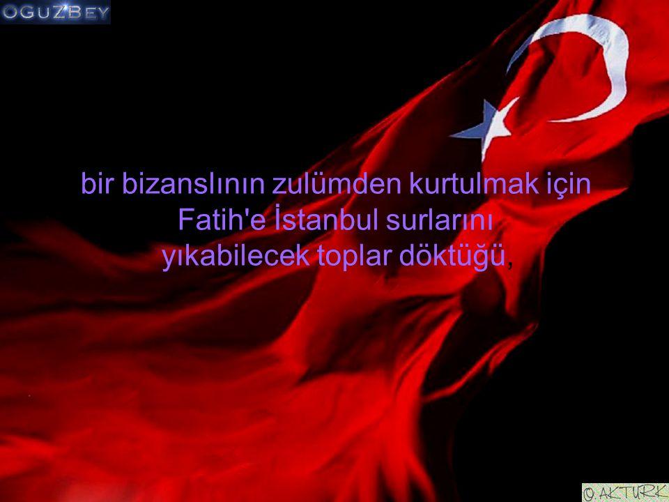 bir bizanslının zulümden kurtulmak için Fatih'e İstanbul surlarını yıkabilecek toplar döktüğü,
