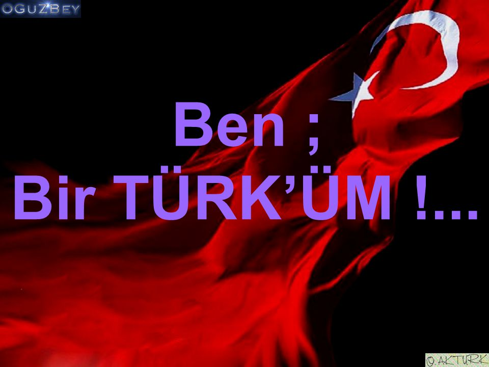 Ben ; Bir TÜRK'ÜM !...