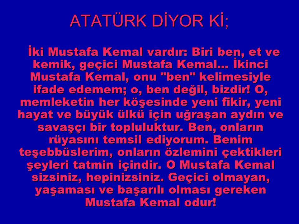 ATATÜRK DİYOR Kİ; İki Mustafa Kemal vardır: Biri ben, et ve kemik, geçici Mustafa Kemal... İkinci Mustafa Kemal, onu
