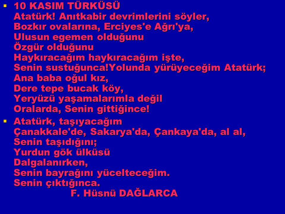 10 KASIM TÜRKÜSÜ Atatürk! Anıtkabir devrimlerini söyler, Bozkır ovalarına, Erciyes'e Ağrı'ya, Ulusun egemen olduğunu Özgür olduğunu Haykıracağım hay