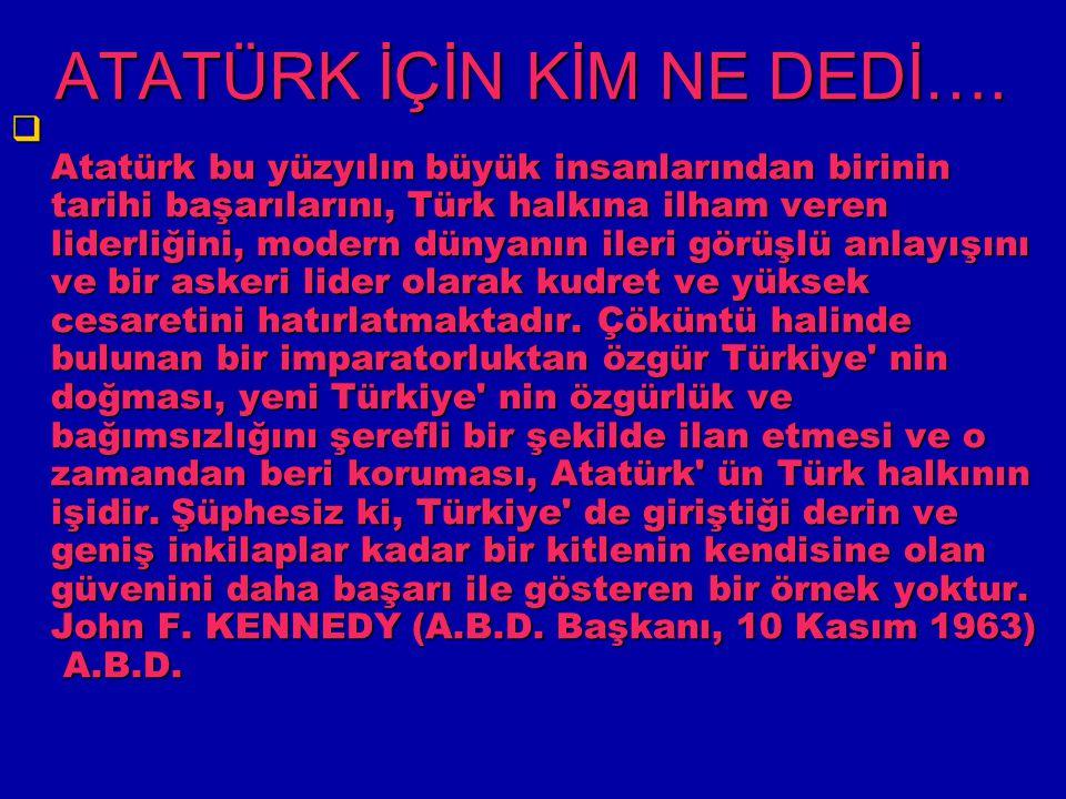 ATATÜRK İÇİN KİM NE DEDİ….  Atatürk bu yüzyılın büyük insanlarından birinin tarihi başarılarını, Türk halkına ilham veren liderliğini, modern dünyanı