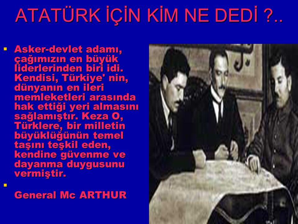 ATATÜRK İÇİN KİM NE DEDİ ?..  Asker-devlet adamı, çağımızın en büyük liderlerinden biri idi. Kendisi, Türkiye' nin, dünyanın en ileri memleketleri ar