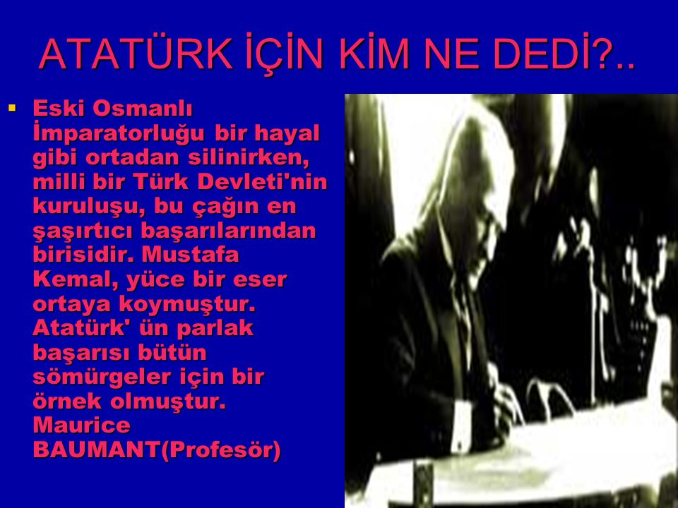 ATATÜRK İÇİN KİM NE DEDİ?..  Eski Osmanlı İmparatorluğu bir hayal gibi ortadan silinirken, milli bir Türk Devleti'nin kuruluşu, bu çağın en şaşırtıcı