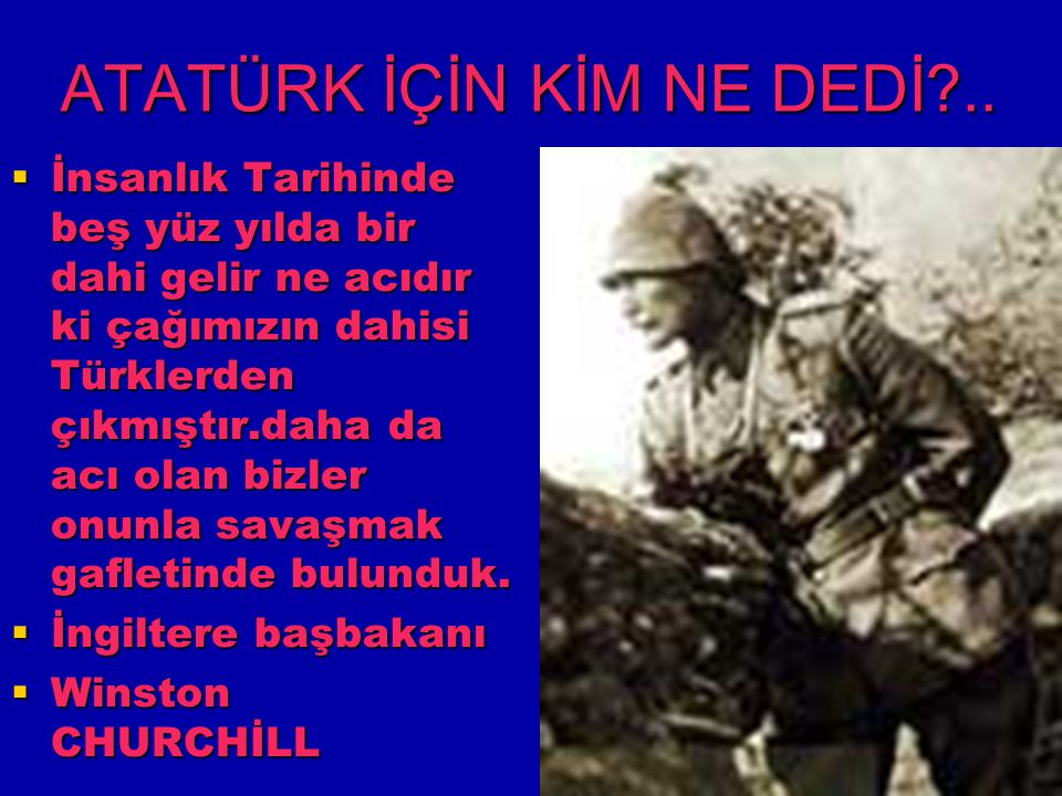 ATATÜRK İÇİN KİM NE DEDİ?..  İnsanlık Tarihinde beş yüz yılda bir dahi gelir ne acıdır ki çağımızın dahisi Türklerden çıkmıştır.daha da acı olan bizl
