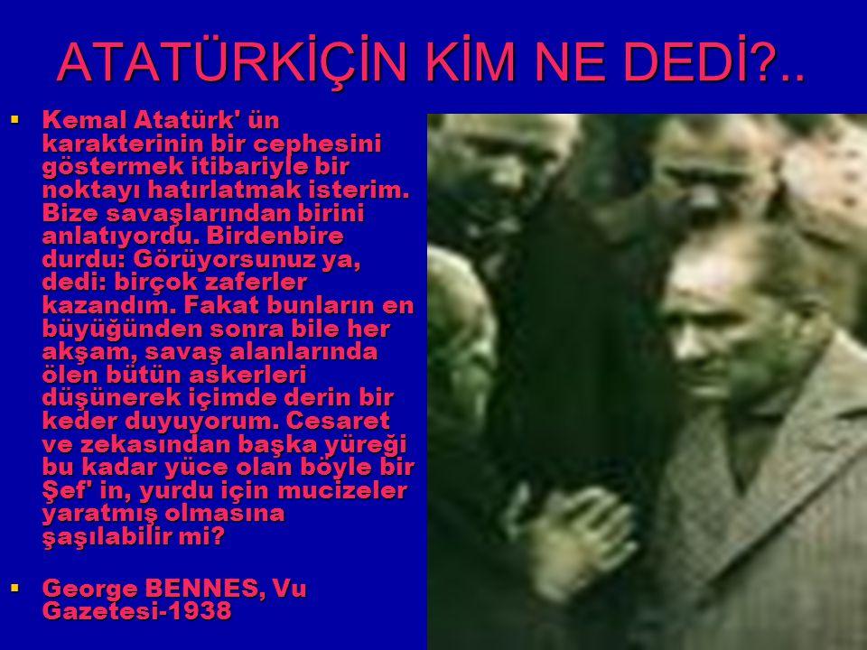 ATATÜRKİÇİN KİM NE DEDİ?..  Kemal Atatürk' ün karakterinin bir cephesini göstermek itibariyle bir noktayı hatırlatmak isterim. Bize savaşlarından bir