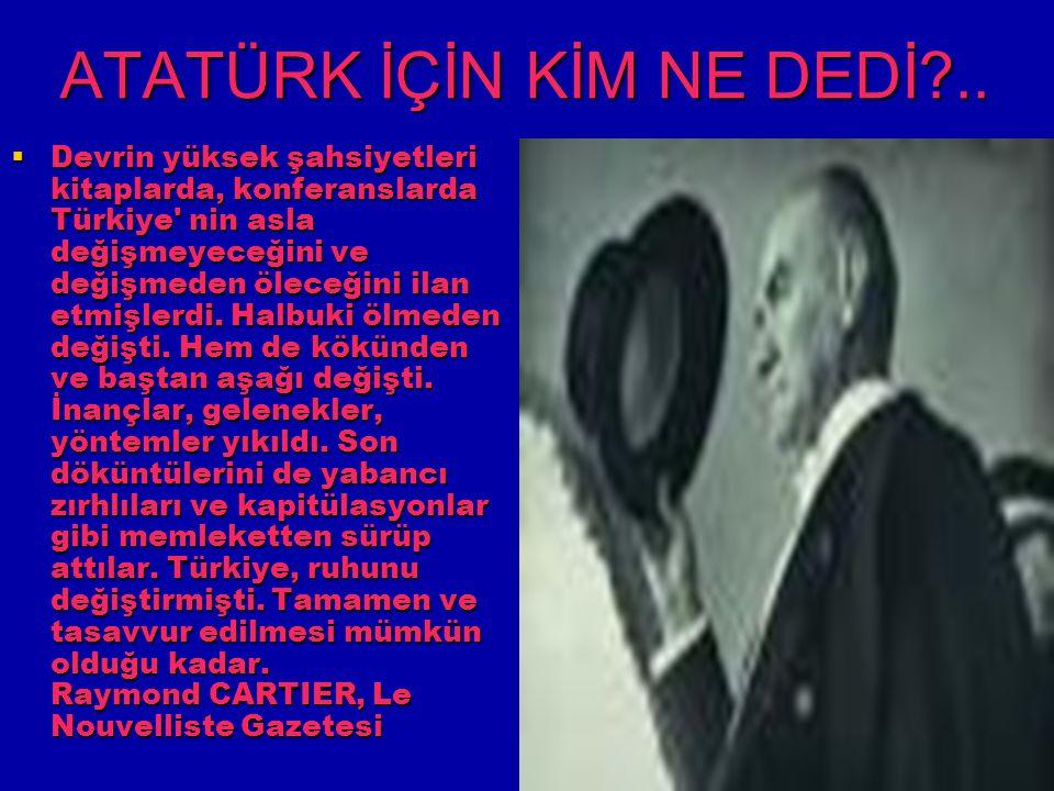 ATATÜRK İÇİN KİM NE DEDİ?..  Devrin yüksek şahsiyetleri kitaplarda, konferanslarda Türkiye' nin asla değişmeyeceğini ve değişmeden öleceğini ilan etm