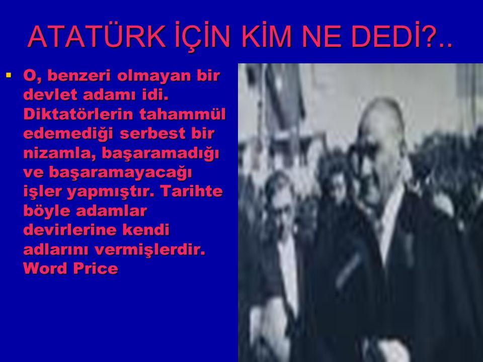ATATÜRK İÇİN KİM NE DEDİ?..  O, benzeri olmayan bir devlet adamı idi. Diktatörlerin tahammül edemediği serbest bir nizamla, başaramadığı ve başaramay