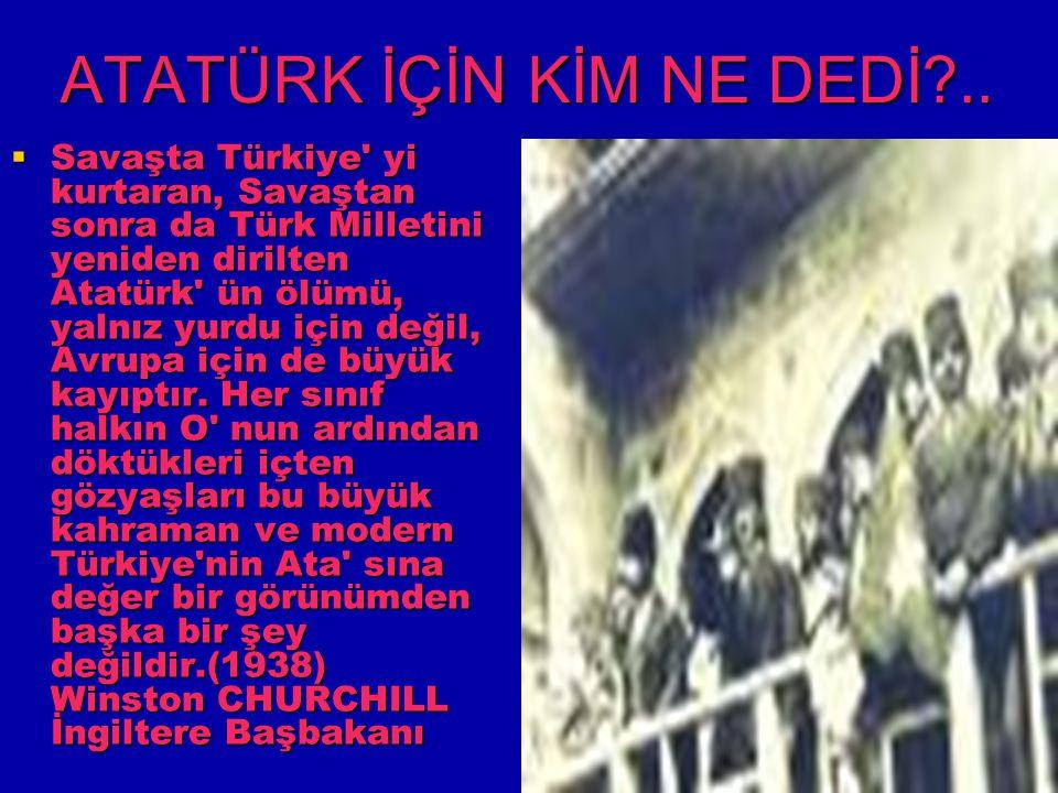 ATATÜRK İÇİN KİM NE DEDİ?..  Savaşta Türkiye' yi kurtaran, Savaştan sonra da Türk Milletini yeniden dirilten Atatürk' ün ölümü, yalnız yurdu için değ