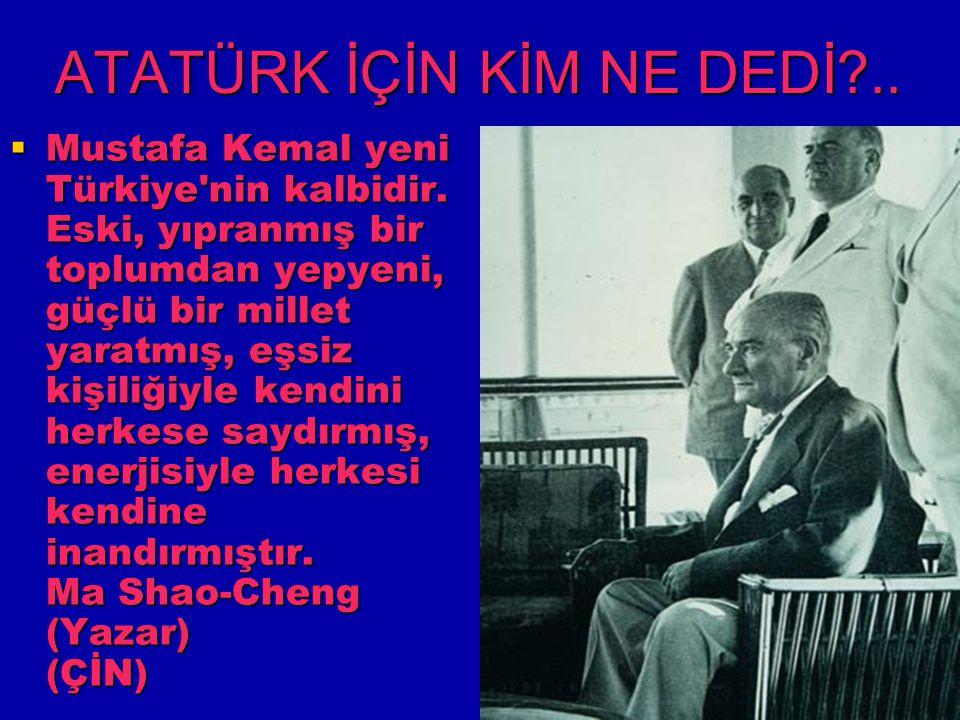 ATATÜRK İÇİN KİM NE DEDİ?..  Mustafa Kemal yeni Türkiye'nin kalbidir. Eski, yıpranmış bir toplumdan yepyeni, güçlü bir millet yaratmış, eşsiz kişiliğ
