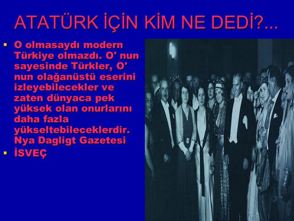 ATATÜRK İÇİN KİM NE DEDİ?...  O olmasaydı modern Türkiye olmazdı. O' nun sayesinde Türkler, O' nun olağanüstü eserini izleyebilecekler ve zaten dünya