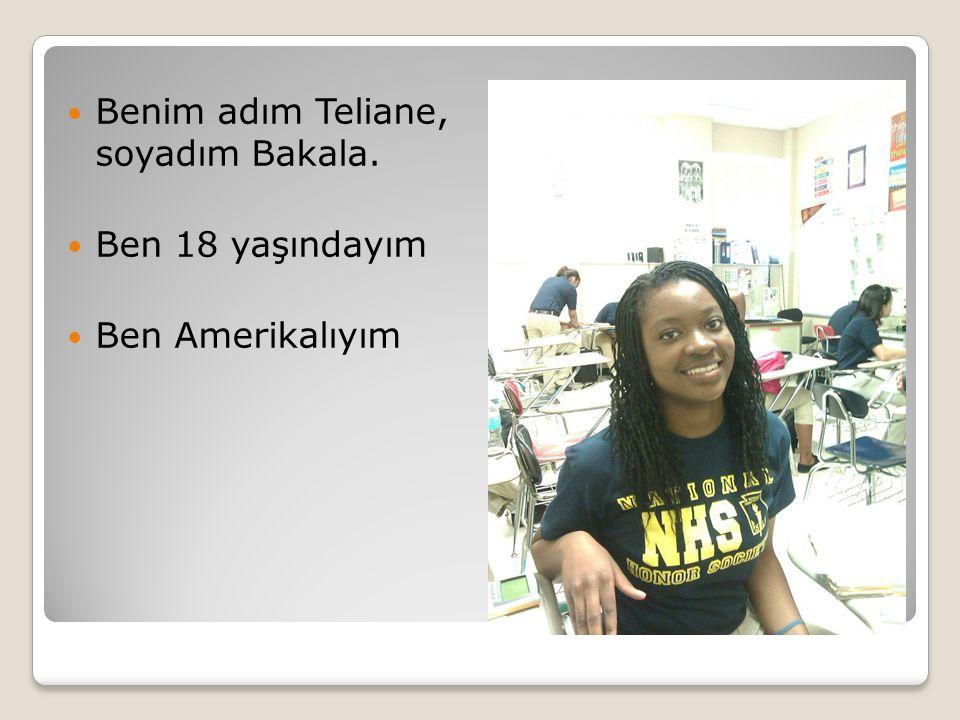 Benim adım Teliane, soyadım Bakala. Ben 18 yaşındayım Ben Amerikalıyım